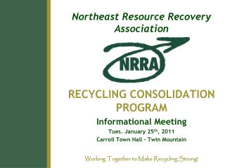 Northeast Resource Recovery Association RECYCLING CONSOLIDATION PROGRAM Informational Meeting