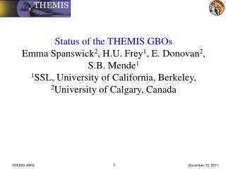 Status of the THEMIS GBOs Emma Spanswick 2 , H.U. Frey 1 , E. Donovan 2 , S.B. Mende 1