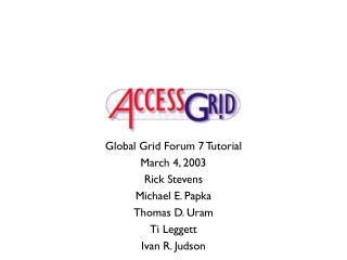 Global Grid Forum 7 Tutorial March 4, 2003 Rick Stevens Michael E. Papka Thomas D. Uram Ti Leggett