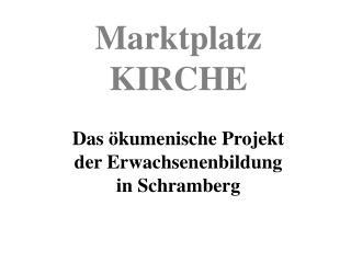 Marktplatz KIRCHE Das ökumenische Projekt  der Erwachsenenbildung in Schramberg