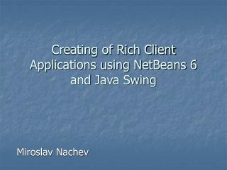 Creating of Rich Client Applications using NetBeans 6 and Java Swing