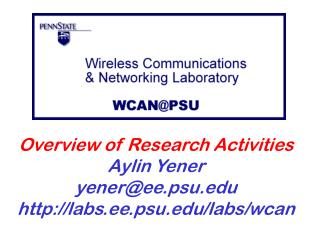 Overview of Research Activities Aylin Yener yener@ee.psu labs.ee.psu/labs/wcan