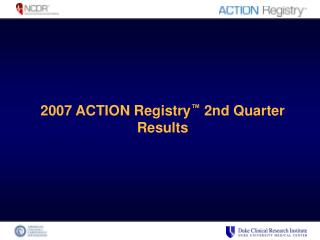 2007 ACTION Registry ™  2nd Quarter Results