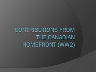 Contributions from the Canadian homefront (ww2)