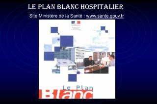 LE PLAN BLANC HOSPITALIER Site Minist�re de la Sant� :  sante.gouv.fr