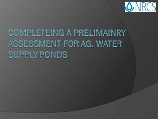 COMPLETEING A PRELIMAINRY ASSESSMENT FOR AG.  WATER SUPPLY PONDS