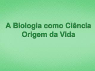 A Biologia como Ci�ncia Origem da Vida