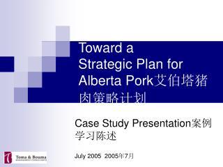 T Toward a  Strategic Plan for Alberta Pork 艾伯塔猪肉策略计划