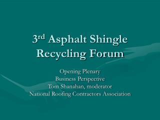 3 rd  Asphalt Shingle Recycling Forum
