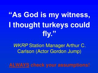 As God is my witness,  I thought turkeys could fly.   WKRP Station Manager Arthur C. Carlson Actor Gordon Jump  ALWAYS
