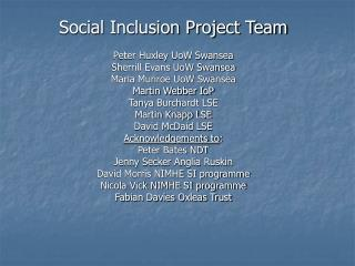 Social Inclusion Project Team Peter Huxley UoW Swansea Sherrill Evans UoW Swansea