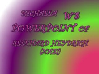 MICHAELA  W's PowerPoint  of REINHARD  HEYDRICH (Nazi )