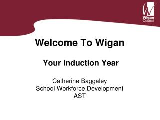 Welcome To Wigan  Your Induction Year Catherine Baggaley School Workforce Development AST
