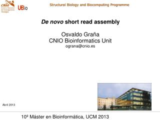De novo  short read assembly Osvaldo Graña CNIO Bioinformatics Unit ograna@cnio.es Abril 2013