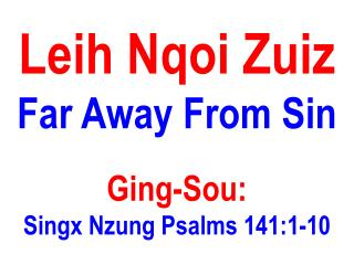 Leih Nqoi Zuiz  Far Away From Sin Ging-Sou:  Singx Nzung Psalms 141:1-10