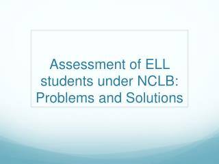 Assessment of ELL students under NCLB: Problems and Solutions