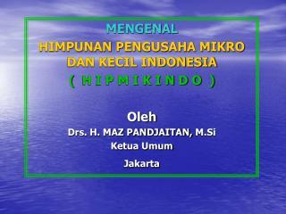 MENGENAL HIMPUNAN PENGUSAHA MIKRO DAN KECIL INDONESIA ( H I P M I K I N D O ) Oleh