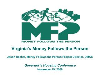 Virginia s Money Follows the Person  Jason Rachel, Money Follows the Person Project Director, DMAS  Governor s Housing C
