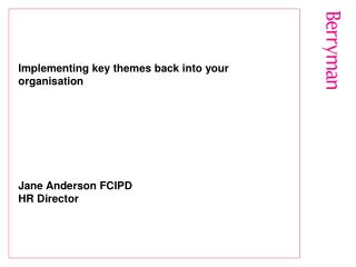 Implementing key themes back into your organisation        Jane Anderson FCIPD HR Director