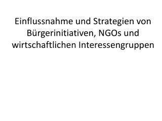 Einflussnahme und Strategien von Bürgerinitiativen, NGOs und wirtschaftlichen Interessengruppen