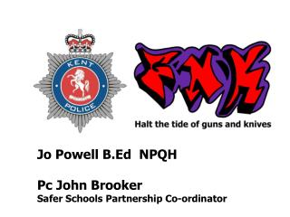 Jo Powell B.Ed  NPQH  Pc John Brooker Safer Schools Partnership Co-ordinator