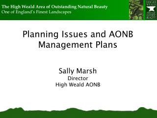 Planning Issues and AONB Management Plans Sally Marsh Director High Weald AONB
