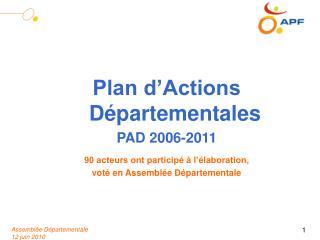Plan d'Actions Départementales PAD 2006-2011 90 acteurs ont participé à l'élaboration,