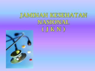 JAMINAN KESEHATAN NASIONAL ( J K N )