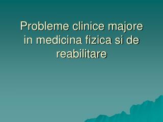 Probleme clinice majore in medicina fizica si de reabilitare