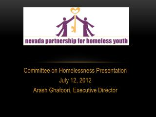 Committee on Homelessness Presentation July 12, 2012 Arash Ghafoori , Executive Director