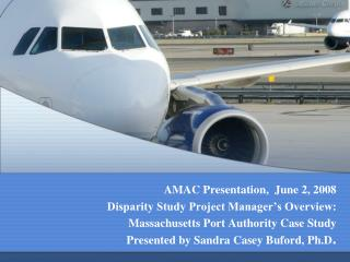 AMAC Presentation,  June 2, 2008 Disparity Study Project Manager s Overview: Massachusetts Port Authority Case Study Pre