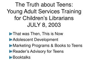 The Truth about Teens: Young Adult Services Training for Children s Librarians JULY 8, 2003