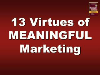13 Virtues of MEANINGFUL Marketing