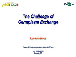 The Challenge of  Germplasm Exchange Luciano  Nass Forum  2014: Agricultural  Innovation MKTPlace