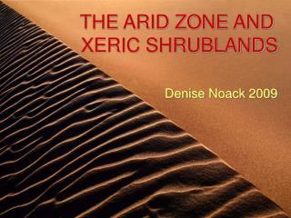 THE ARID ZONE AND  XERIC SHRUBLANDS