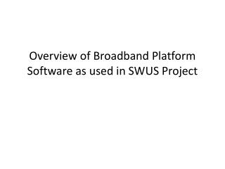 Overview of Broadband Platform Software as used in SWUS Project