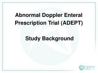 Abnormal Doppler Enteral  Prescription Trial (ADEPT)  Study Background