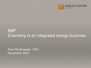 BBP  Extending to an integrated energy business Paul Simshauser, CEO November 2007