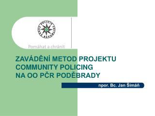 ZAVÁDĚNÍ METOD PROJEKTU  COMMUNITY POLICING NA OO PČR PODĚBRADY npor. Bc. Jan Šimáň