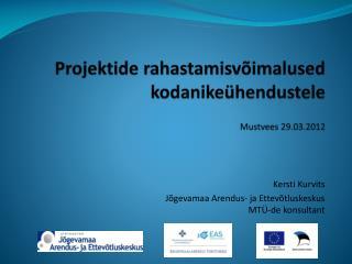 Projektide rahastamisv�imalused kodanike�hendustele  Mustvees 29.03.2012