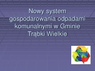 Nowy system gospodarowania odpadami komunalnymi w Gminie Trąbki Wielkie