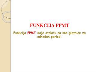 FUNKCIJA P P MT Funkcija  P P MT daje otplatu na ime glavnice za određen period.