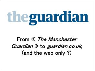 From �  The Manchester Guardian  � to  guardian.co.uk ,  (and the web only ?)