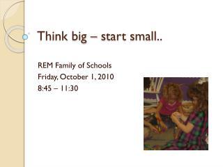 Think big – start small..