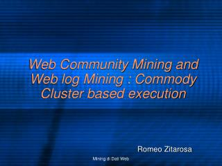Web Community Mining and Web log Mining : Commody Cluster based execution