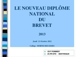 LE NOUVEAU DIPLÔME NATIONAL  DU  BREVET 2013 Jeudi  11 Octobre 2012 Collège  MORNE DES ESSES