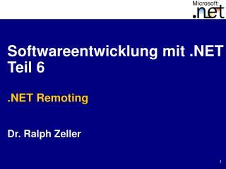 Softwareentwicklung mit .NET Teil 6 .NET Remoting Dr. Ralph Zeller
