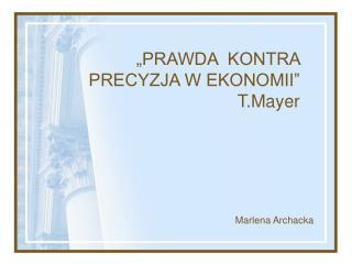 """""""PRAWDA  KONTRA PRECYZJA W EKONOMII""""  T.Mayer"""