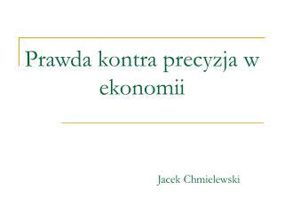 Prawda kontra precyzja w ekonomii Jacek Chmielewski