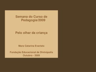 Semana do Curso de Pedagogia/2009 Pelo olhar da criança Mara Catarina Evaristo
